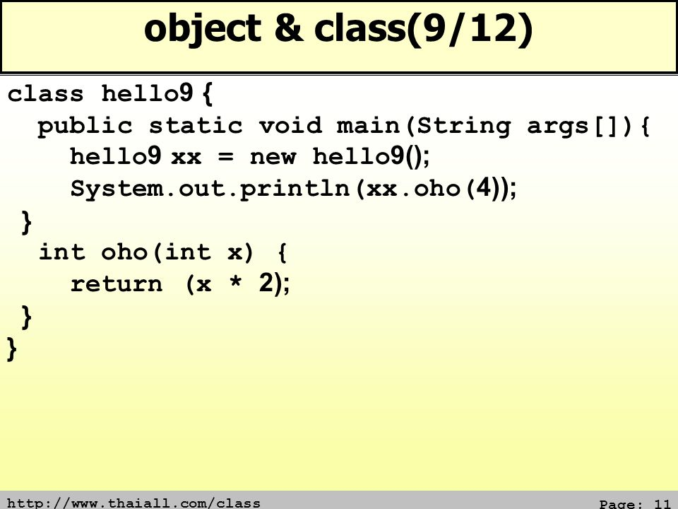 http://www.thaiall.com/class Page: 11 object & class(9/12) class hello9 { public static void main(String args[]){ hello9 xx = new hello9(); System.out.println(xx.oho(4)); } int oho(int x) { return (x * 2); }