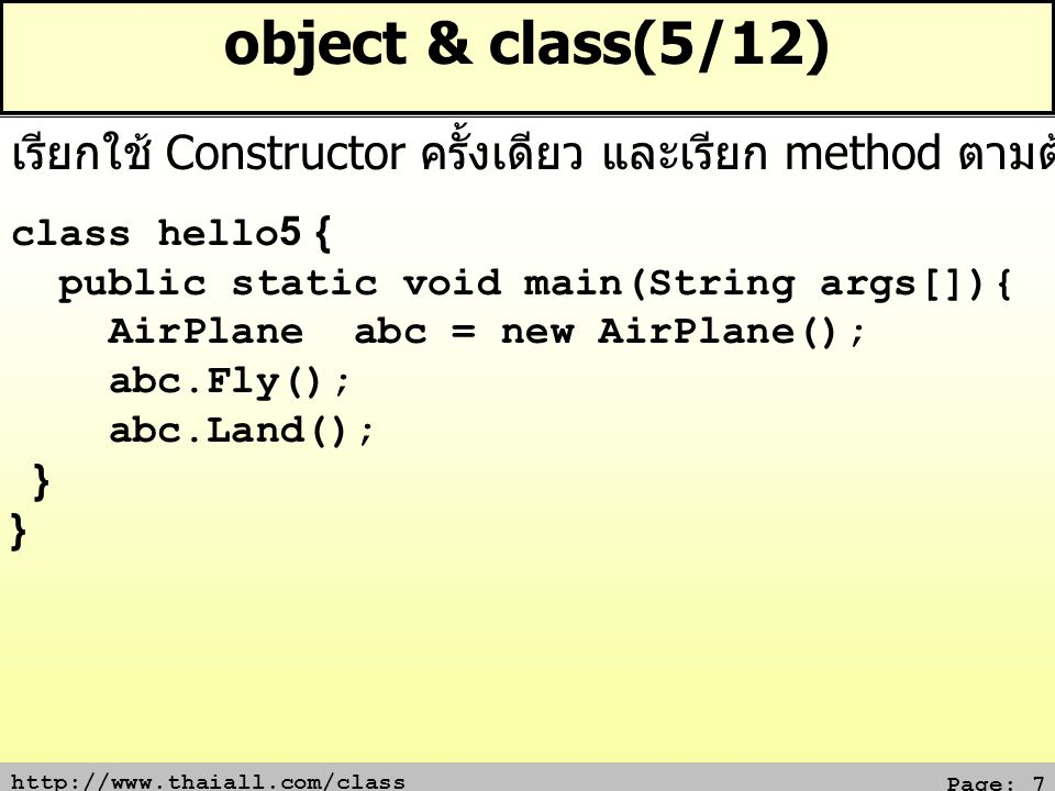 http://www.thaiall.com/class Page: 7 object & class(5/12) class hello5 { public static void main(String args[]){ AirPlane abc = new AirPlane(); abc.Fly(); abc.Land(); } เรียกใช้ Constructor ครั้งเดียว และเรียก method ตามต้องการ