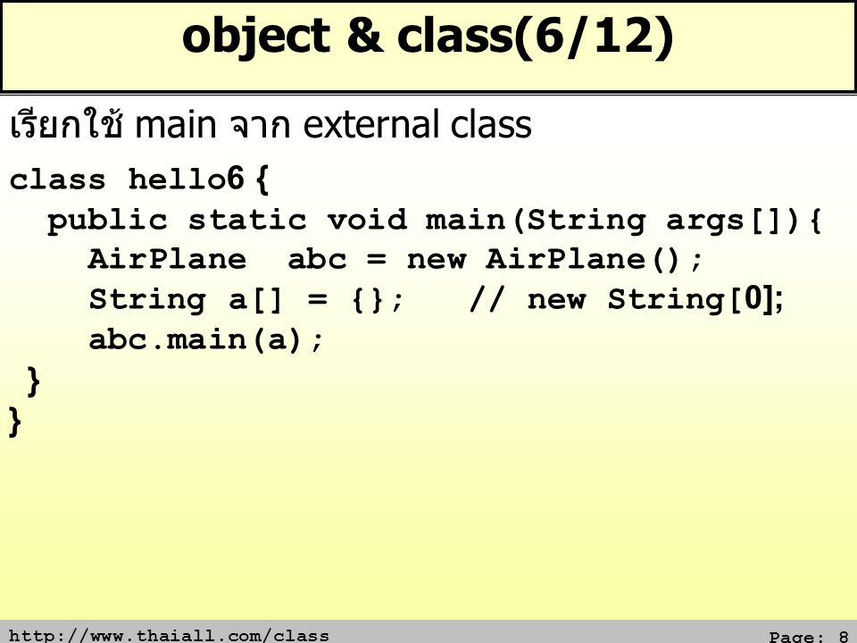 http://www.thaiall.com/class Page: 8 object & class(6/12) class hello6 { public static void main(String args[]){ AirPlane abc = new AirPlane(); String a[] = {}; // new String[0]; abc.main(a); } เรียกใช้ main จาก external class