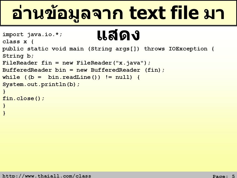 Page: 5 อ่านข้อมูลจาก text file มา แสดง import java.io.*; class x { public static void main (String args[]) throws IOException { String b; FileReader fin = new FileReader( x.java ); BufferedReader bin = new BufferedReader (fin); while ((b = bin.readLine()) != null) { System.out.println(b); } fin.close(); }