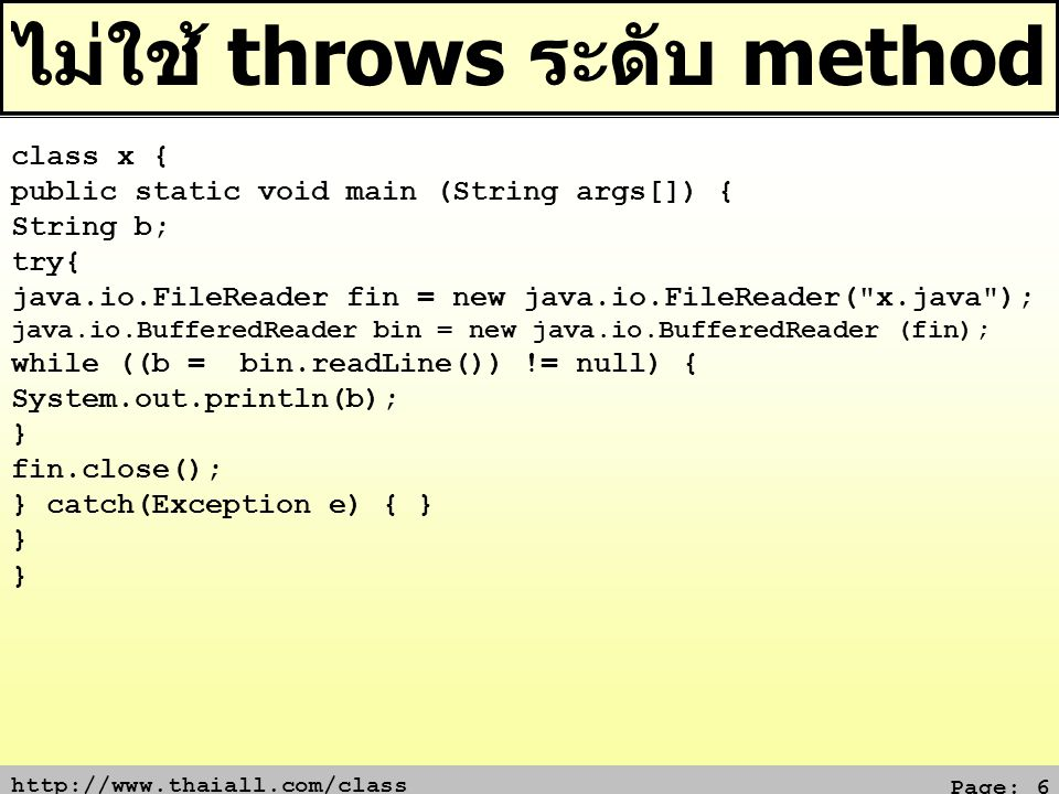 Page: 6 ไม่ใช้ throws ระดับ method class x { public static void main (String args[]) { String b; try{ java.io.FileReader fin = new java.io.FileReader( x.java ); java.io.BufferedReader bin = new java.io.BufferedReader (fin); while ((b = bin.readLine()) != null) { System.out.println(b); } fin.close(); } catch(Exception e) { } }