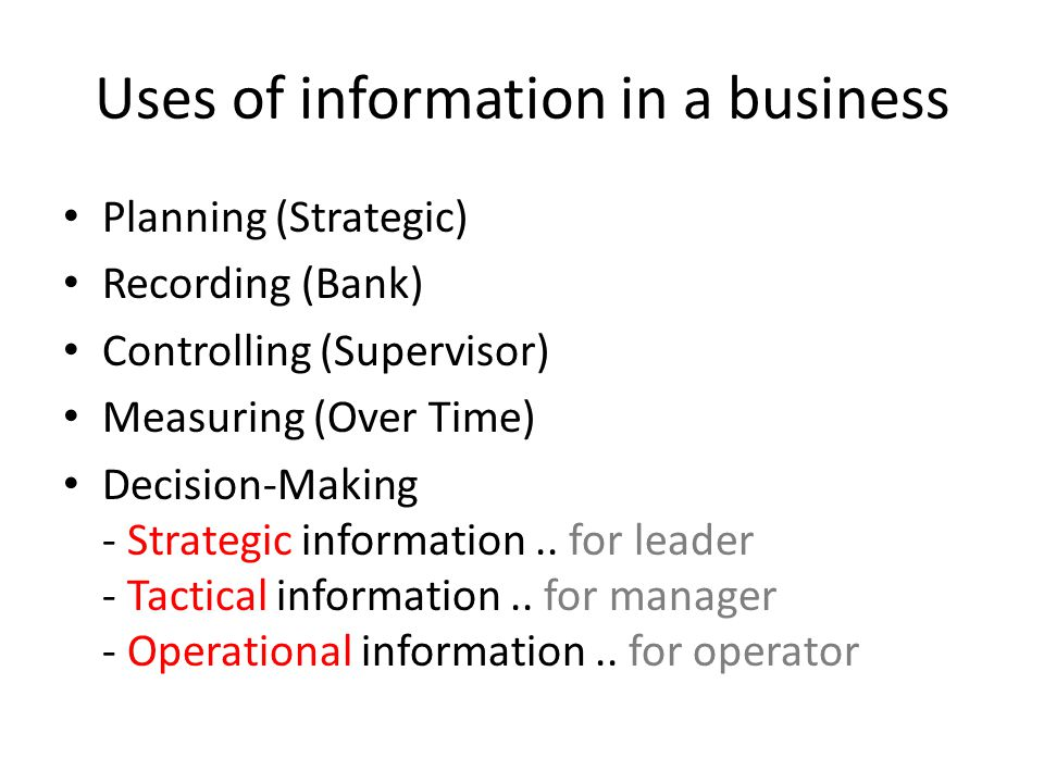 Uses of information in a business Planning (Strategic) Recording (Bank) Controlling (Supervisor) Measuring (Over Time) Decision-Making - Strategic information..