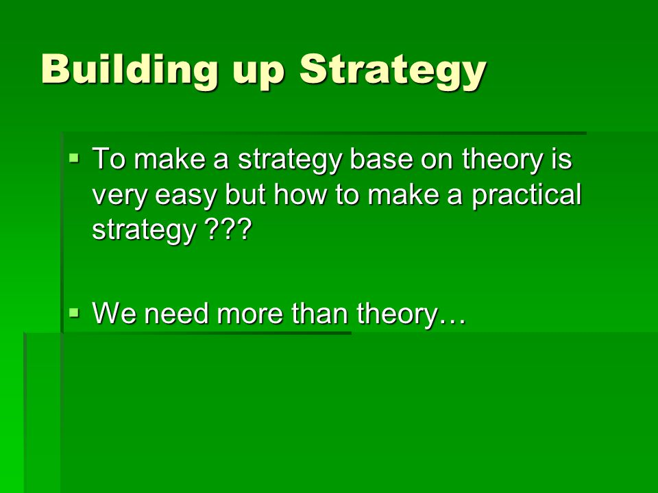 Building up Strategy  To make a strategy base on theory is very easy but how to make a practical strategy .