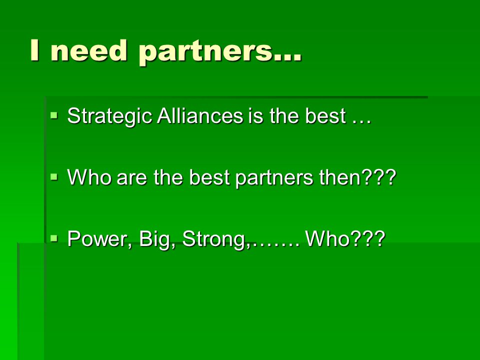 I need partners…  Strategic Alliances is the best …  Who are the best partners then .
