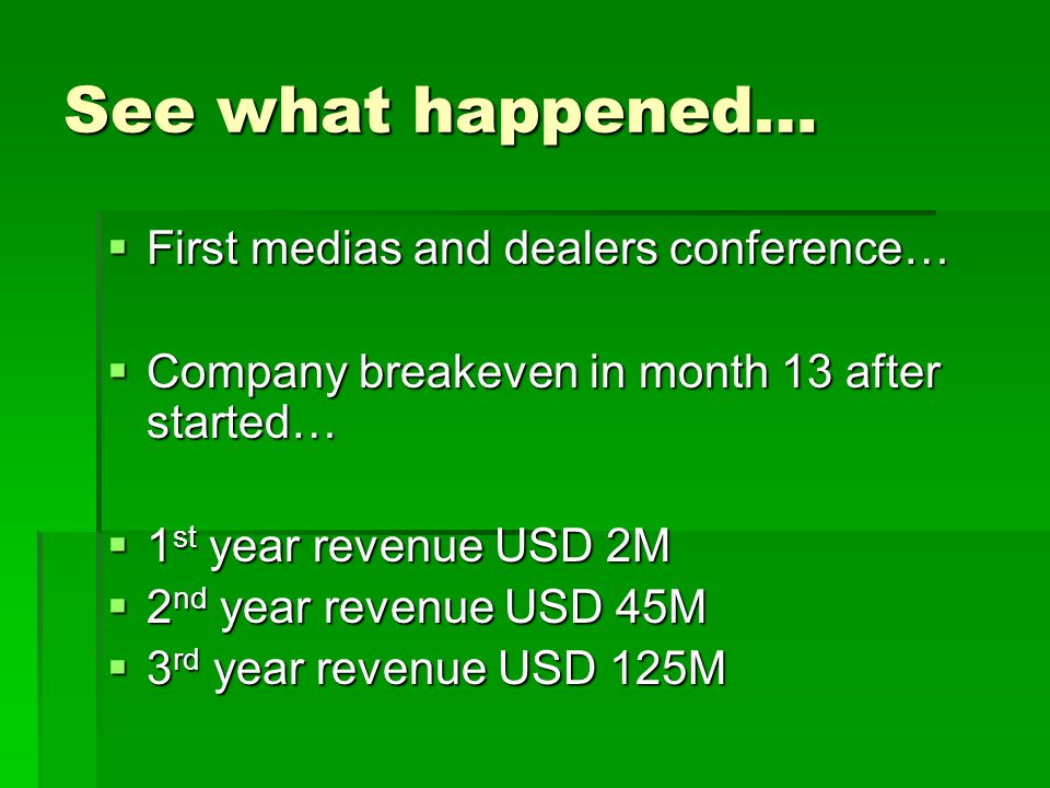 See what happened…  First medias and dealers conference…  Company breakeven in month 13 after started…  1 st year revenue USD 2M  2 nd year revenue USD 45M  3 rd year revenue USD 125M