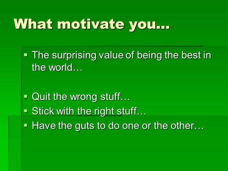 What motivate you…  The surprising value of being the best in the world…  Quit the wrong stuff…  Stick with the right stuff…  Have the guts to do one or the other…
