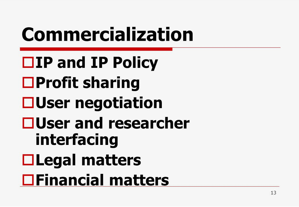 13 Commercialization  IP and IP Policy  Profit sharing  User negotiation  User and researcher interfacing  Legal matters  Financial matters