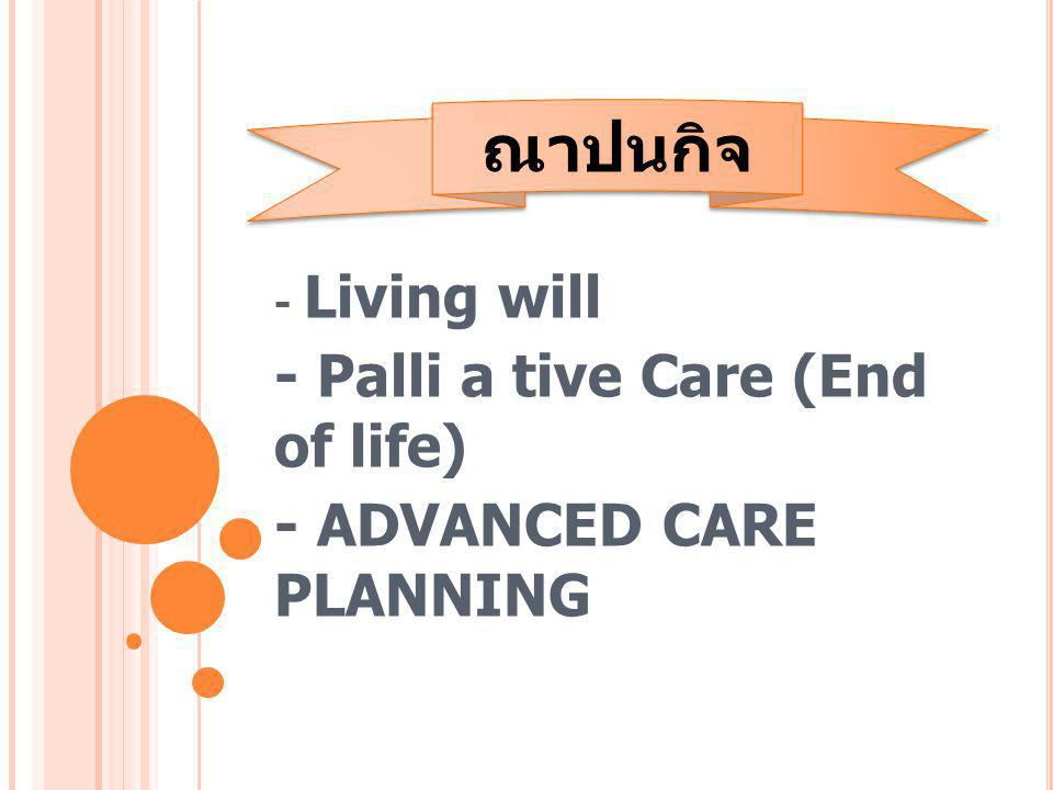 - Living will - Palli a tive Care (End of life) - ADVANCED CARE PLANNING ณาปนกิจ