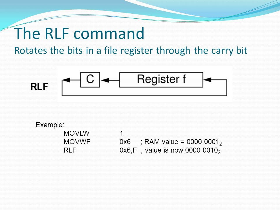The RLF command Rotates the bits in a file register through the carry bit RLF Example: MOVLW1 MOVWF0x6 ; RAM value = 0000 0001 2 RLF 0x6,F ; value is now 0000 0010 2