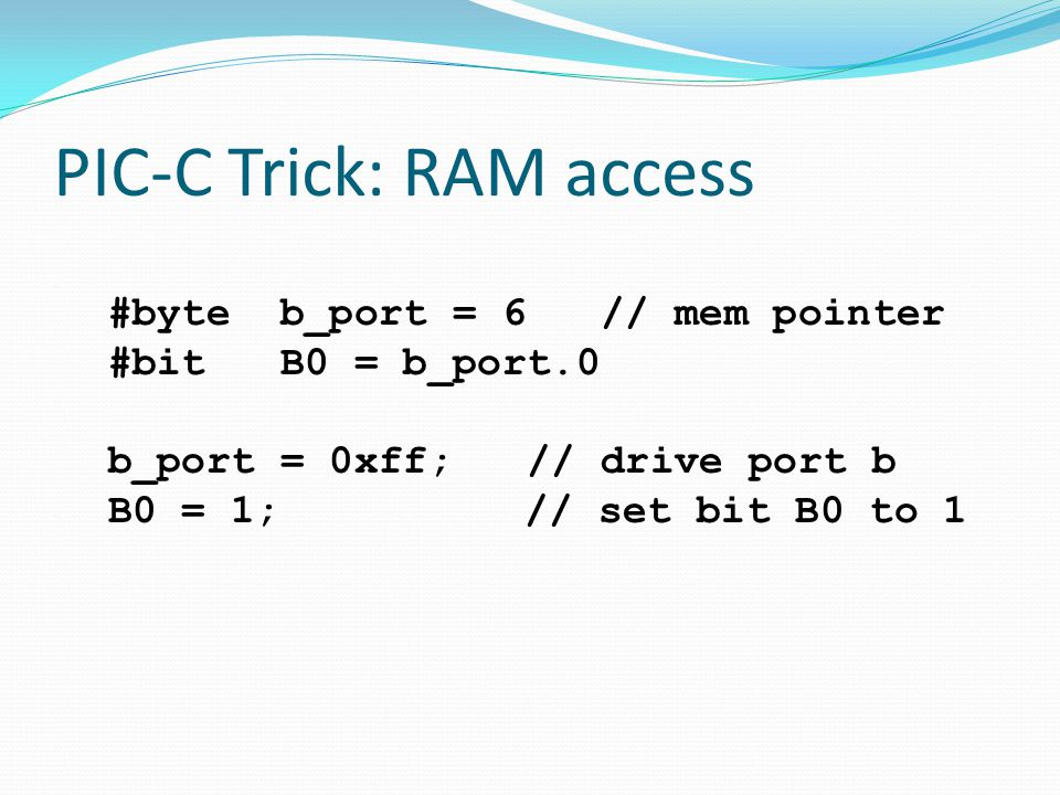 PIC-C Trick: RAM access #byte b_port = 6 // mem pointer #bit B0 = b_port.0 b_port = 0xff; // drive port b B0 = 1; // set bit B0 to 1