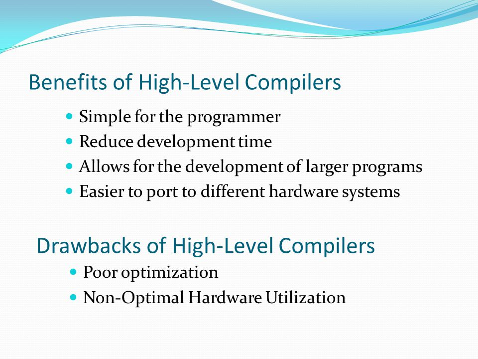 Benefits of High-Level Compilers Poor optimization Non-Optimal Hardware Utilization Drawbacks of High-Level Compilers Simple for the programmer Reduce development time Allows for the development of larger programs Easier to port to different hardware systems