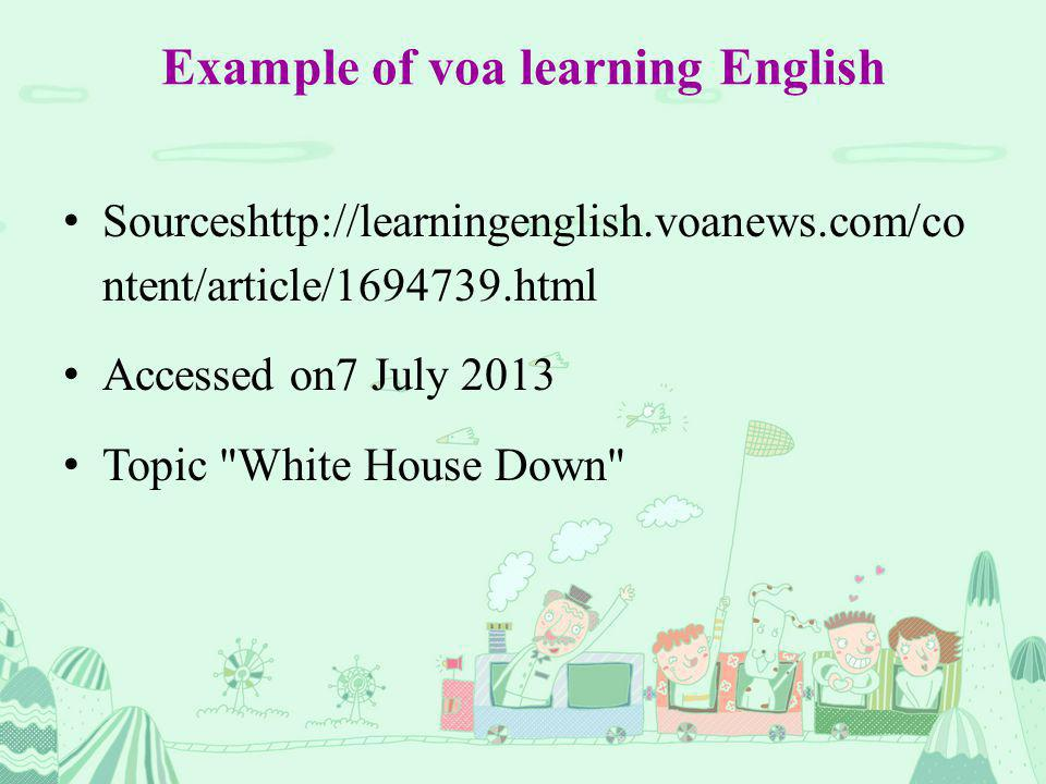 Example of voa learning English Sourceshttp://learningenglish.voanews.com/co ntent/article/1694739.html Accessed on7 July 2013 Topic White House Down