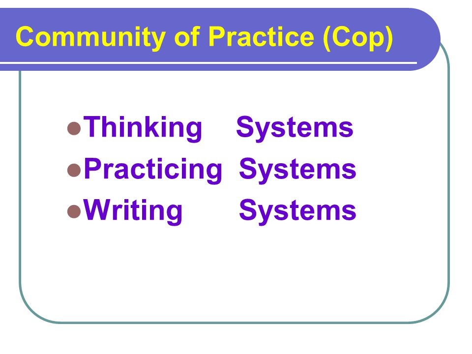 Community of Practice (Cop) Thinking Systems Practicing Systems Writing Systems