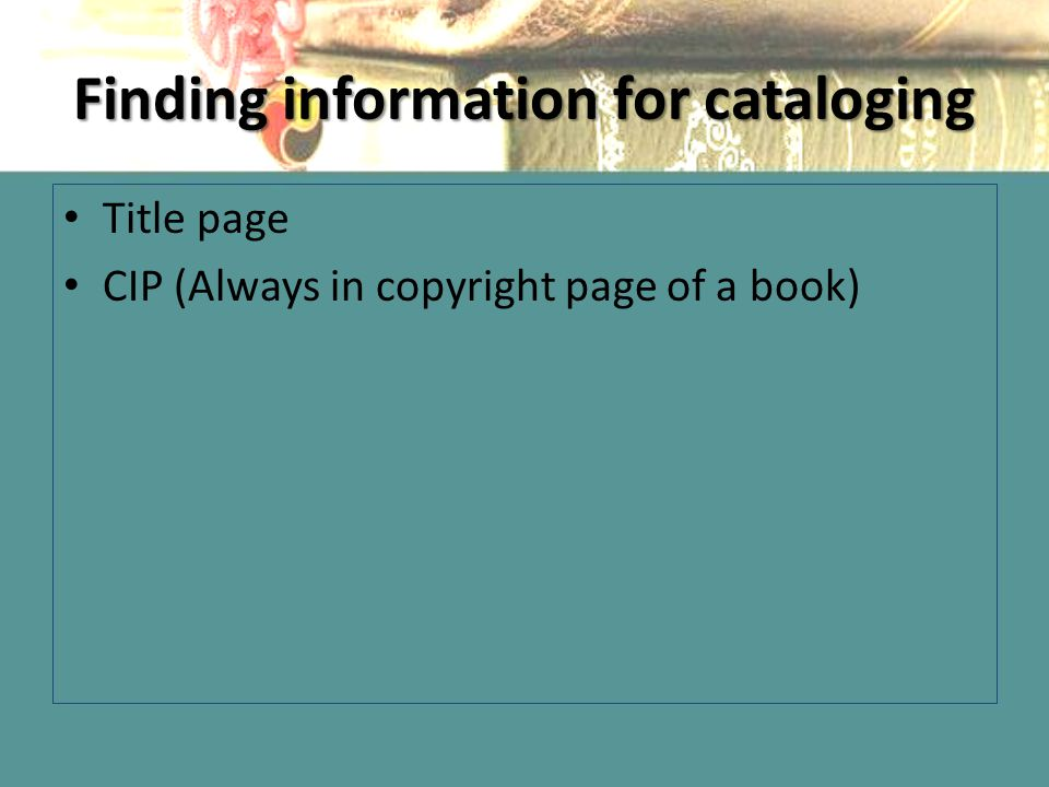 Finding information for cataloging Title page CIP (Always in copyright page of a book)