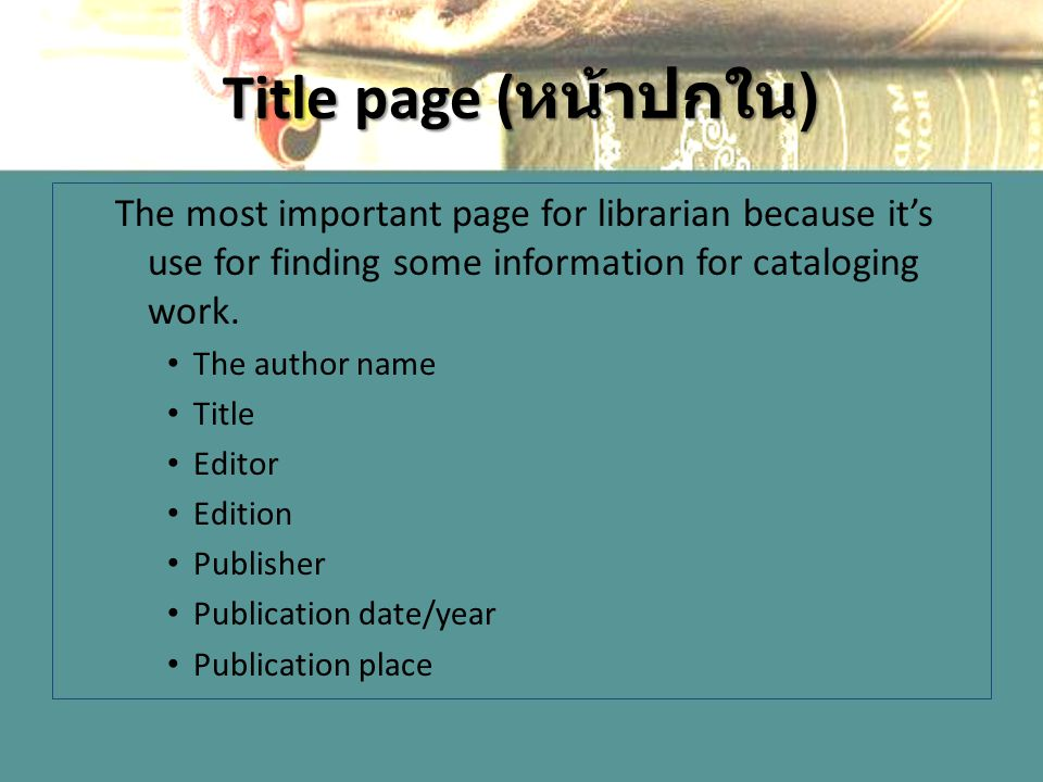 Title page ( หน้าปกใน ) The most important page for librarian because it's use for finding some information for cataloging work.