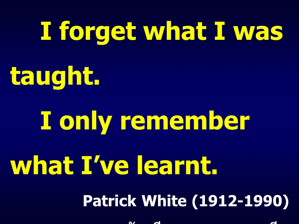I forget what I was taught. I only remember what I've learnt.