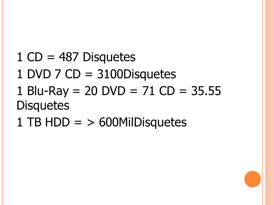 1 CD = 487 Disquetes 1 DVD 7 CD = 3100Disquetes 1 Blu-Ray = 20 DVD = 71 CD = 35.55 Disquetes 1 TB HDD = > 600MilDisquetes